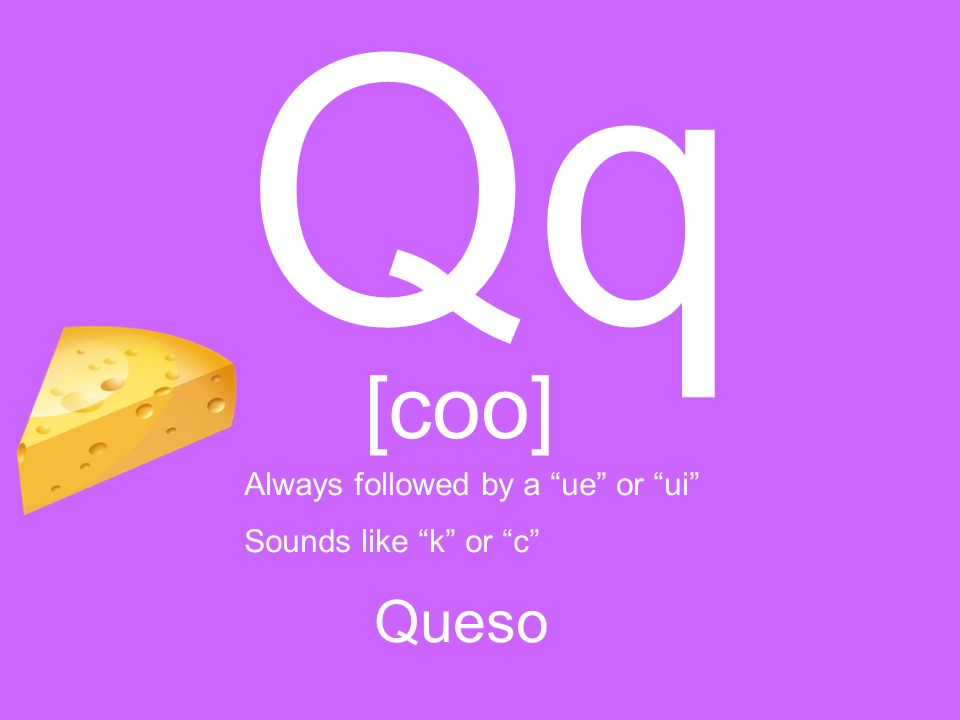 Qq [coo] Queso Always followed by a ue or ui